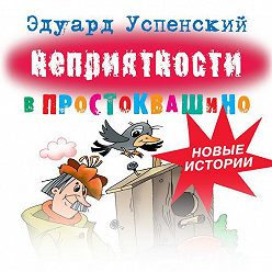 Эдуард Успенский - Неприятности в Простоквашино