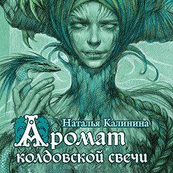 Наталья Калинина - Аромат колдовской свечи