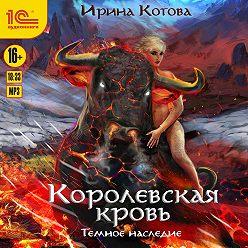 Ирина Котова - Королевская кровь. Темное наследие