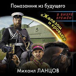Михаил Ланцов - Помазанник из будущего. «Железом и кровью»