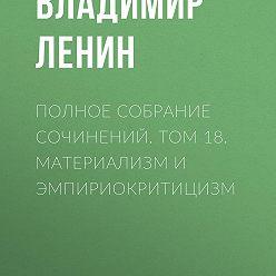 Владимир Ленин - Полное собрание сочинений. Том 18. Материализм и эмпириокритицизм