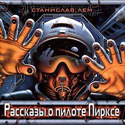 Станислав Лем - Рассказы о пилоте Пирксе