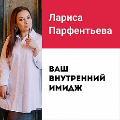 Лариса Парфентьева - Лекция №1 «Ваш внутренний имидж: самооценка и уверенность в себе»
