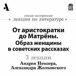 Андрей Немзер - От аристократки до Матрёны. Образ женщины в советских рассказах (Лекции Arzamas)