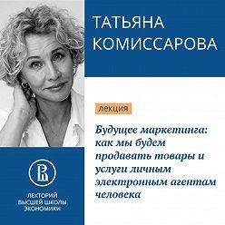 Татьяна Комиссарова - Будущее маркетинга: как мы будем продавать товары и услуги личным электронным агентам человека
