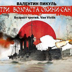 Валентин Пикуль - «Три возраста Окини-сан» Возраст третий. Vae Victis