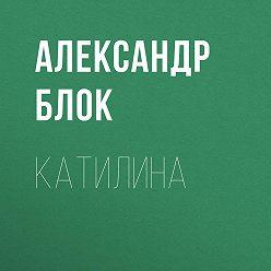 Александр Блок - Катилина