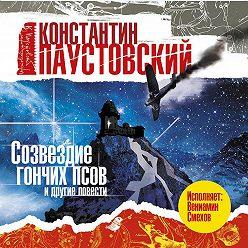 Константин Паустовский - Созвездие гончих псов и другие повести и рассказы