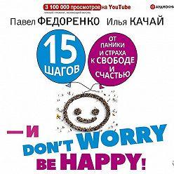 Павел Федоренко - 15 шагов от паники и страха к свободе и счастью. И – don't worry! bе happy!
