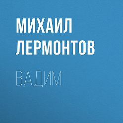 Михаил Лермонтов - Вадим