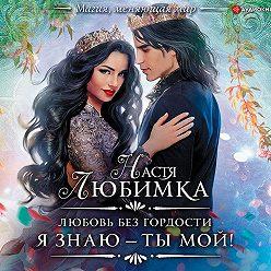 Настя Любимка - Любовь без гордости. Я знаю – ты мой!
