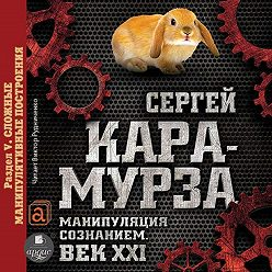 Сергей Кара-Мурза - Манипуляция сознанием. Век XXI. Раздел V. Сложные манипулятивные построения