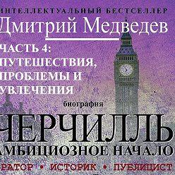 Дмитрий Медведев - Черчилль. Биография. Часть 4: путешествия, проблемы и увлечения