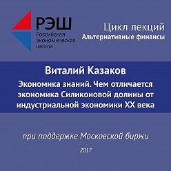 Виталий Казаков - Лекция №05 «Виталий Казаков Экономика знаний. Чем отличается экономика Силиконовой долины от индустриальной экономики XX века»