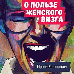 Ирина Мясникова - О пользе женского визга