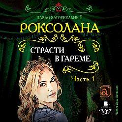 Павел Загребельный - Роксолана. Страсти в гареме
