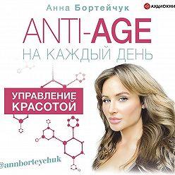 Анна Бортейчук - ANTI-AGE на каждый день: управление красотой