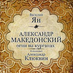 Василий Ян - Александр Македонский. Огни на курганах