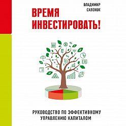 Владимир Савенок - Время инвестировать! Руководство по эффективному управлению капиталом
