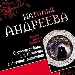 Наталья Андреева - Своя-чужая боль, или Накануне солнечного затмения. Стикс (сборник)