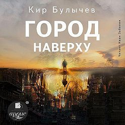 Кир Булычев - Город наверху