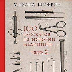 Михаил Шифрин - 100 рассказов из истории медицины. Часть 2 (рассказы с 51 по 100)