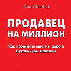 Сергей Плечков - Продавец на миллион. Как продавать много и дорого в розничном магазине