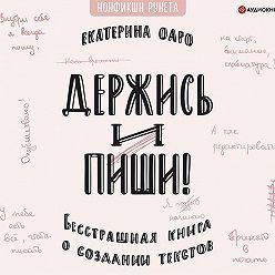 Екатерина Оаро - Держись и пиши. Бесстрашная книга о создании текстов