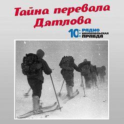 Радио «Комсомольская правда» - Как искали группу Дятлова. Рассказ Сергея Согрина - в 1959-м году он участвовал в поисках группы Дятлова.