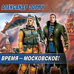 Александр Зорич - Время – московское!