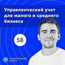Роман Рыбальченко - 58. Как выглядит современный управленческий учет в малом и среднем бизнесе?