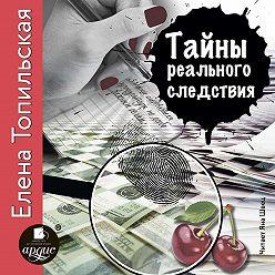 Елена Топильская - Тайны реального следствия. Записки следователя прокуратуры по особо важным делам