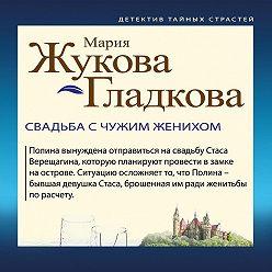 Мария Жукова-Гладкова - Свадьба с чужим женихом