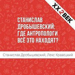 Лекс Кравецкий - Станислав Дробышевский: где антропологи всё это находят?