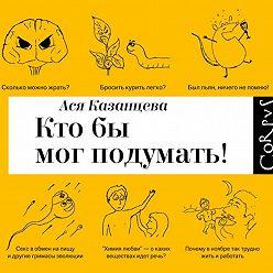 Ася Казанцева - Кто бы мог подумать! Как мозг заставляет нас делать глупости