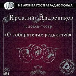 Ираклий Андроников - О собирателях редкостей