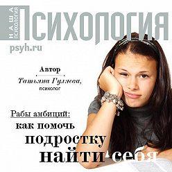 Татьяна Гуляева - Рабы амбиций: как помочь подростку найти себя