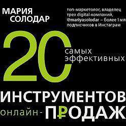Мария Солодар - 20 самых эффективных инструментов онлайн-продаж
