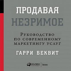 Гарри Беквит - Продавая незримое: Руководство по современному маркетингу услуг