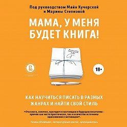 Коллектив авторов - Мама, у меня будет книга! Как научиться писать в разных жанрах и найти свой стиль