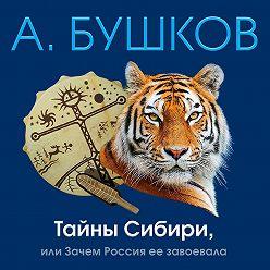 Александр Бушков - Тайны Сибири, или Зачем Россия ее завоевала