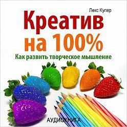 Лекс Купер - Креатив на 100%. Как развить творческое мышление