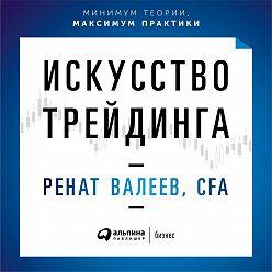 Ренат Валеев - Искусство трейдинга. Практические рекомендации для трейдеров с опытом