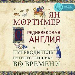 Ян Мортимер - Средневековая Англия. Гид путешественника во времени