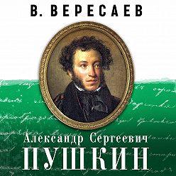 Викентий Вересаев - А.С. Пушкин