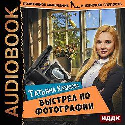 Татьяна Казакова - Выстрел по фотографии