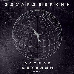 Эдуард Веркин - Остров Сахалин