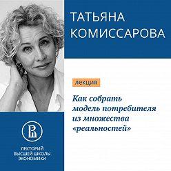 Татьяна Комиссарова - Как собрать модель потребителя из множества «реальностей»