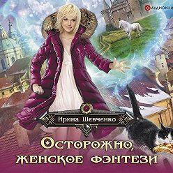 Ирина Шевченко - Осторожно, женское фэнтези!