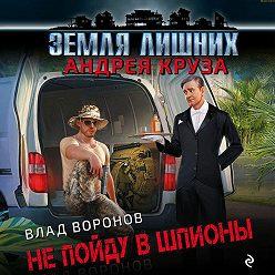 Влад Воронов - Земля лишних. Не пойду в шпионы